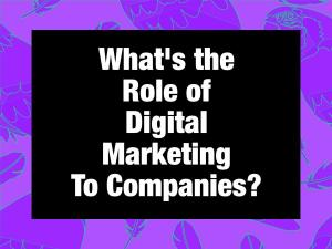 what is the role of digital marketing to a company